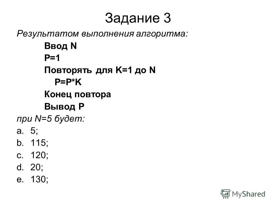 Задание 3 Результатом выполнения алгоритма: Ввод N P=1 Повторять для K=1 до N P=P*K Конец повтора Вывод P при N=5 будет: a.5; b.115; c.120; d.20; e.130;