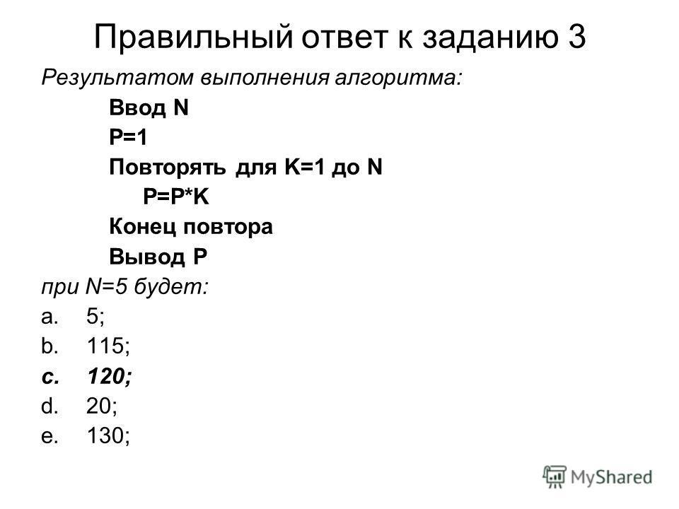 Правильный ответ к заданию 3 Результатом выполнения алгоритма: Ввод N P=1 Повторять для K=1 до N P=P*K Конец повтора Вывод P при N=5 будет: a.5; b.115; c.120; d.20; e.130;