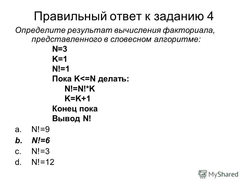 Правильный ответ к заданию 4 Определите результат вычисления факториала, представленного в словесном алгоритме: N=3 K=1 N!=1 Пока K