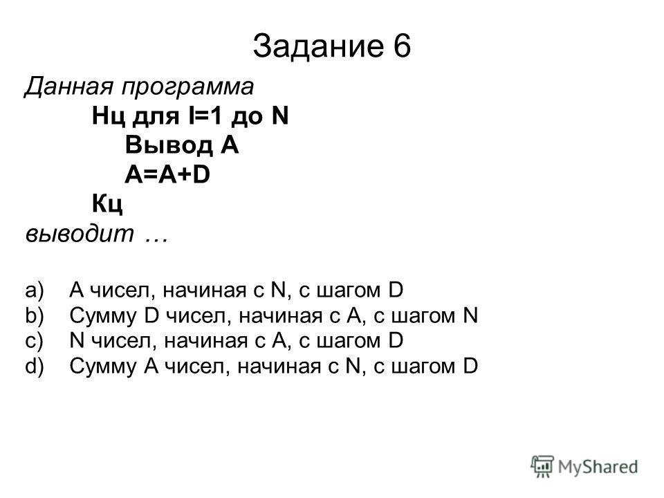 Задание 6 Данная программа Нц для I=1 до N Вывод A A=A+D Кц выводит … a)A чисел, начиная с N, с шагом D b)Сумму D чисел, начиная с А, с шагом N c)N чисел, начиная с А, с шагом D d)Сумму A чисел, начиная с N, с шагом D