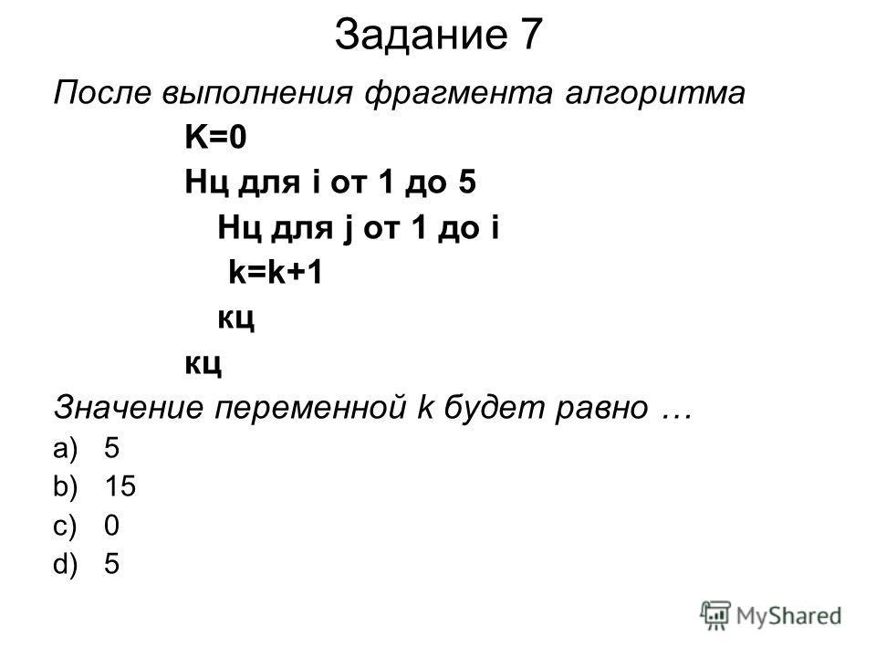Задание 7 После выполнения фрагмента алгоритма K=0 Нц для i от 1 до 5 Нц для j от 1 до i k=k+1 кц Значение переменной k будет равно … a)5 b)15 c)0 d)5