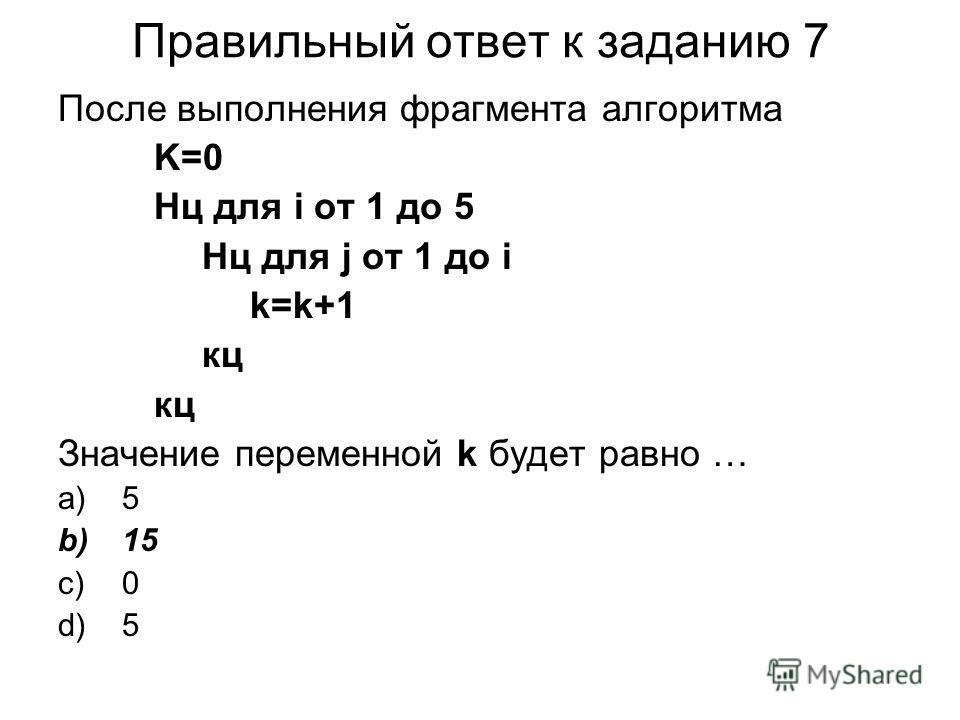 Правильный ответ к заданию 7 После выполнения фрагмента алгоритма K=0 Нц для i от 1 до 5 Нц для j от 1 до i k=k+1 кц Значение переменной k будет равно … a)5 b)15 c)0 d)5