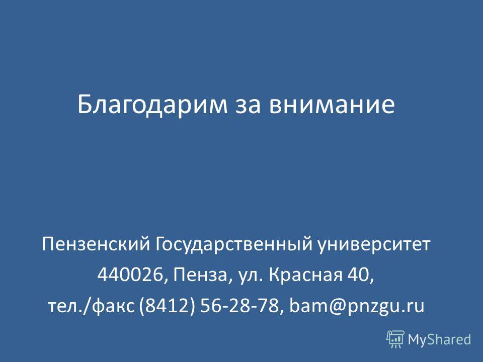 Благодарим за внимание Пензенский Государственный университет 440026, Пенза, ул. Красная 40, тел./факс (8412) 56-28-78, bam@pnzgu.ru