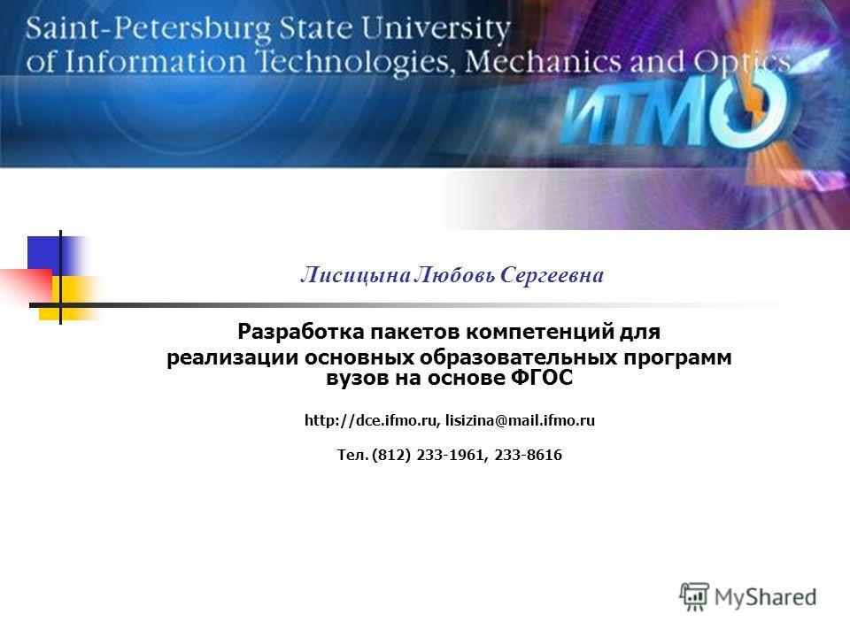 Лисицына Любовь Сергеевна Разработка пакетов компетенций для реализации основных образовательных программ вузов на основе ФГОС http://dce.ifmo.ru, lisizina@mail.ifmo.ru Тел. (812) 233-1961, 233-8616