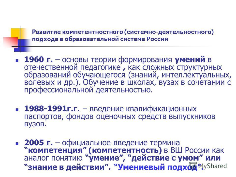 Развитие компетентностного (системно-деятельностного) подхода в образовательной системе России 1960 г. – основы теории формирования умений в отечественной педагогике, как сложных структурных образований обучающегося (знаний, интеллектуальных, волевых
