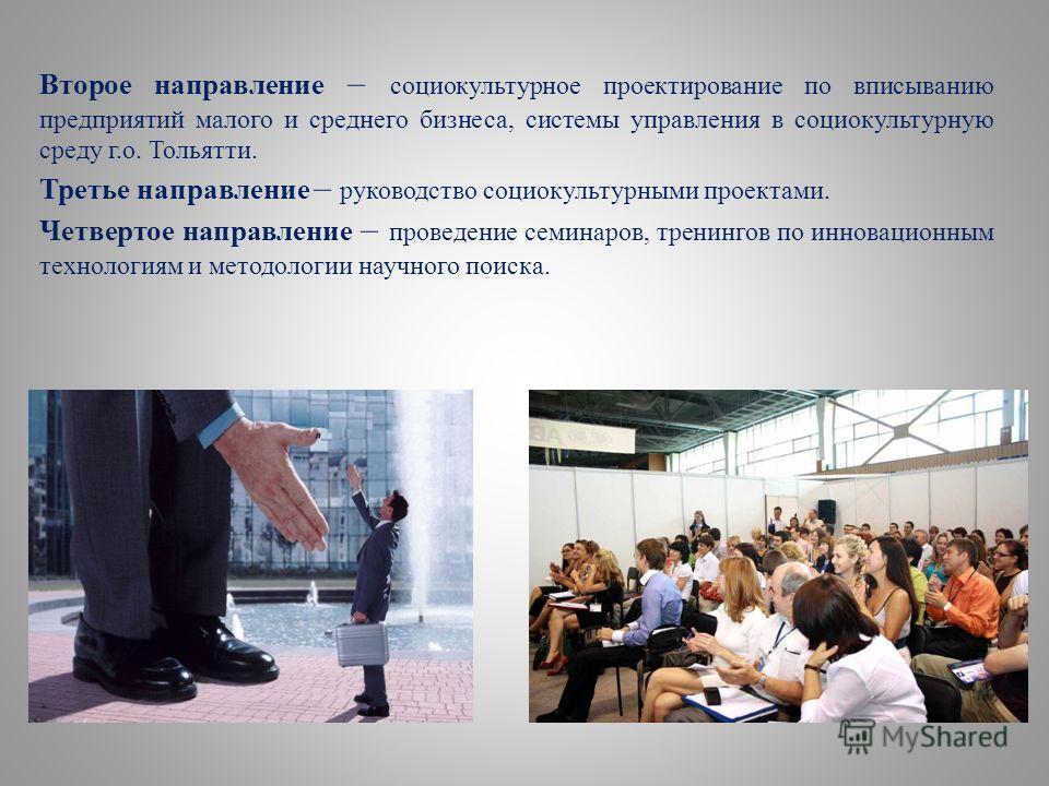 Второе направление – социокультурное проектирование по вписыванию предприятий малого и среднего бизнеса, системы управления в социокультурную среду г.о. Тольятти. Третье направление – руководство социокультурными проектами. Четвертое направление – пр