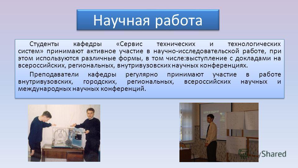 Научная работа Студенты кафедры «Сервис технических и технологических систем» принимают активное участие в научно-исследовательской работе, при этом используются различные формы, в том числе:выступление с докладами на всероссийских, региональных, вну