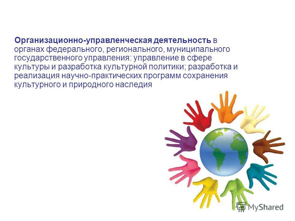 Организационно-управленческая деятельность в органах федерального, регионального, муниципального государственного управления: управление в сфере культуры и разработка культурной политики; разработка и реализация научно-практических программ сохранени