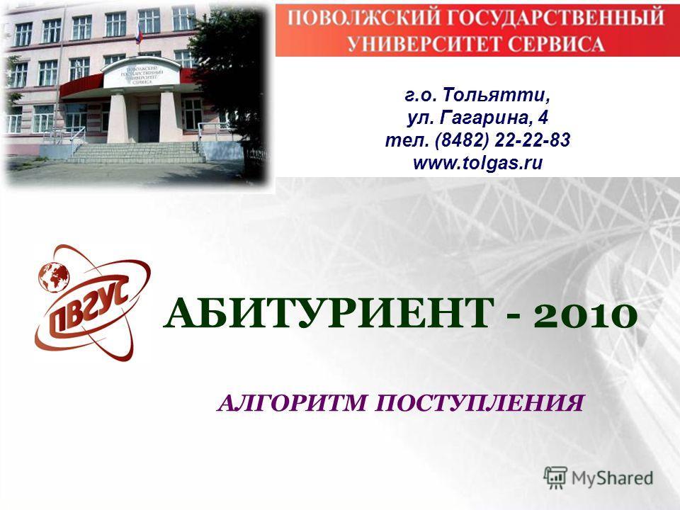 АБИТУРИЕНТ - 2010 АЛГОРИТМ ПОСТУПЛЕНИЯ г.о. Тольятти, ул. Гагарина, 4 тел. (8482) 22-22-83 www.tolgas.ru