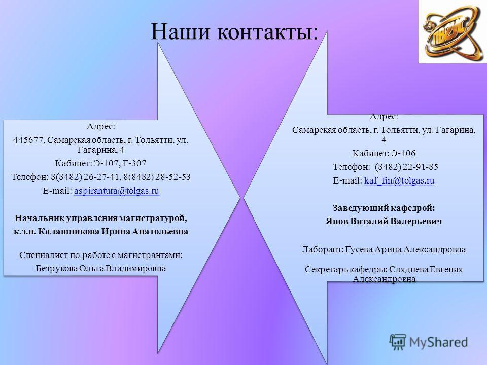 Наши контакты: Адрес: 445677, Самарская область, г. Тольятти, ул. Гагарина, 4 Кабинет: Э-107, Г-307 Телефон: 8(8482) 26-27-41, 8(8482) 28-52-53 E-mail: aspirantura@tolgas.ruaspirantura@tolgas.ru Начальник управления магистратурой, к.э.н. Калашникова
