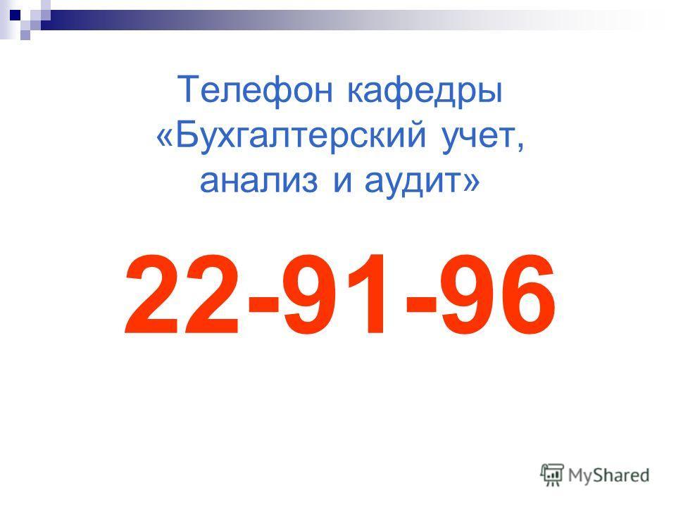 Телефон кафедры «Бухгалтерский учет, анализ и аудит» 22-91-96