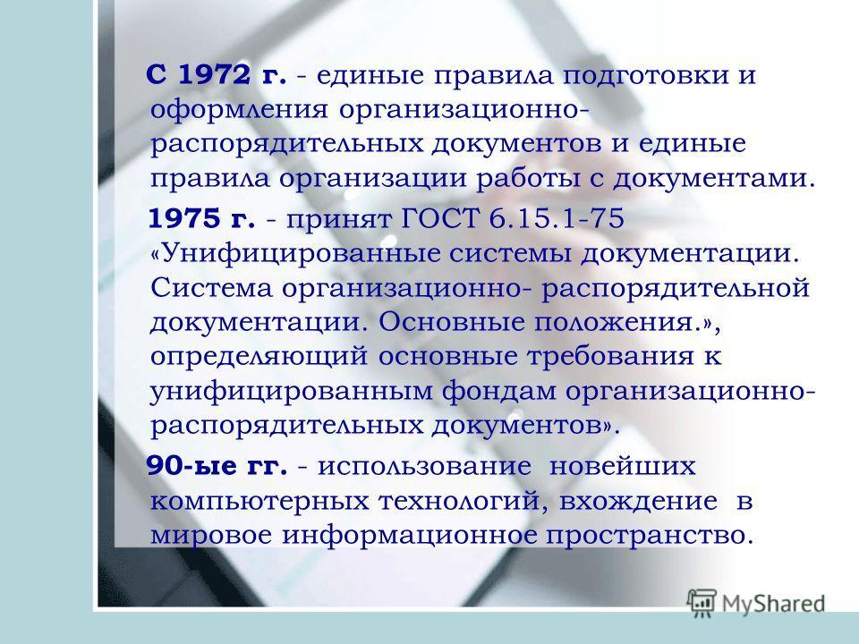 С 1972 г. - единые правила подготовки и оформления организационно- распорядительных документов и единые правила организации работы с документами. 1975 г. - принят ГОСТ 6.15.1-75 «Унифицированные системы документации. Система организационно- распоряди