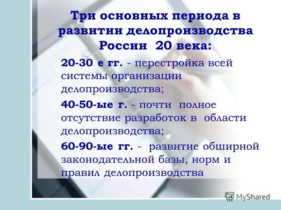 Три основных периода в развитии делопроизводства России 20 века: 20-30 е гг. - перестройка всей системы организации делопроизводства; 40-50-ые г. - почти полное отсутствие разработок в области делопроизводства; 60-90-ые гг. - развитие обширной законо