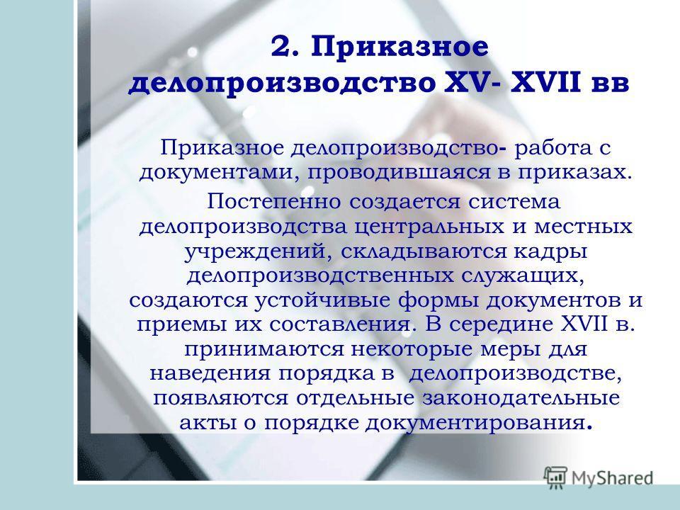2. Приказное делопроизводство ХV- ХVII вв Приказное делопроизводство - работа с документами, проводившаяся в приказах. Постепенно создается система делопроизводства центральных и местных учреждений, складываются кадры делопроизводственных служащих, с