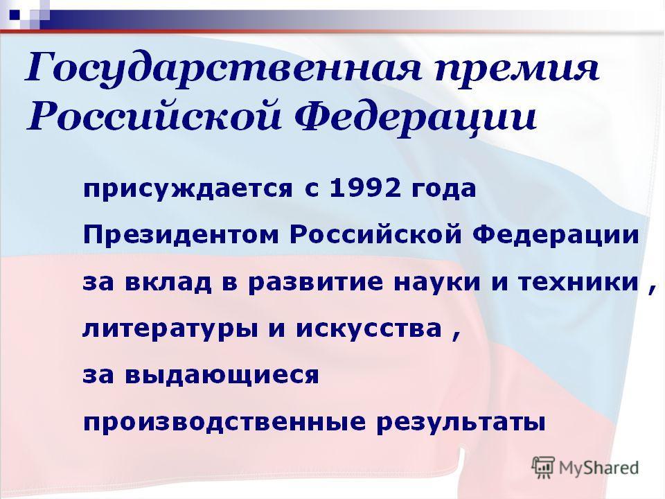 присуждается с 1992 года Президентом Российской Федерации за вклад в развитие науки и техники, литературы и искусства, за выдающиеся производственные результаты. Президентом Российской Федерациинаукитехники литературыискусства