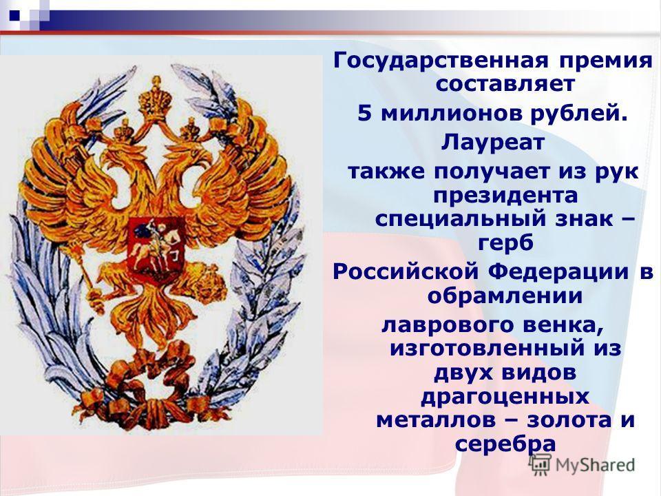 Государственная премия составляет 5 миллионов рублей. Лауреат также получает из рук президента специальный знак – герб Российской Федерации в обрамлении лаврового венка, изготовленный из двух видов драгоценных металлов – золота и серебра