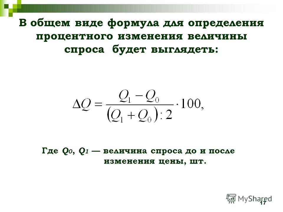 17 В общем виде формула для определения процентного изменения величины спроса будет выглядеть: Где Q 0, Q 1 величина спроса до и после изменения цены, шт.