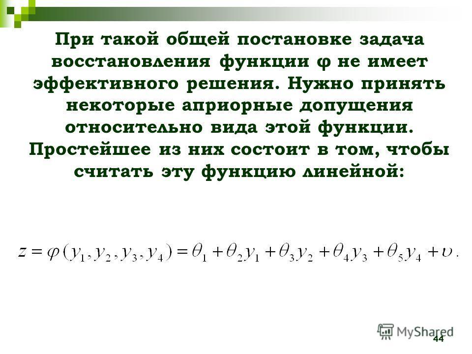 44 При такой общей постановке задача восстановления функции φ не имеет эффективного решения. Нужно принять некоторые априорные допущения относительно вида этой функции. Простейшее из них состоит в том, чтобы считать эту функцию линейной: