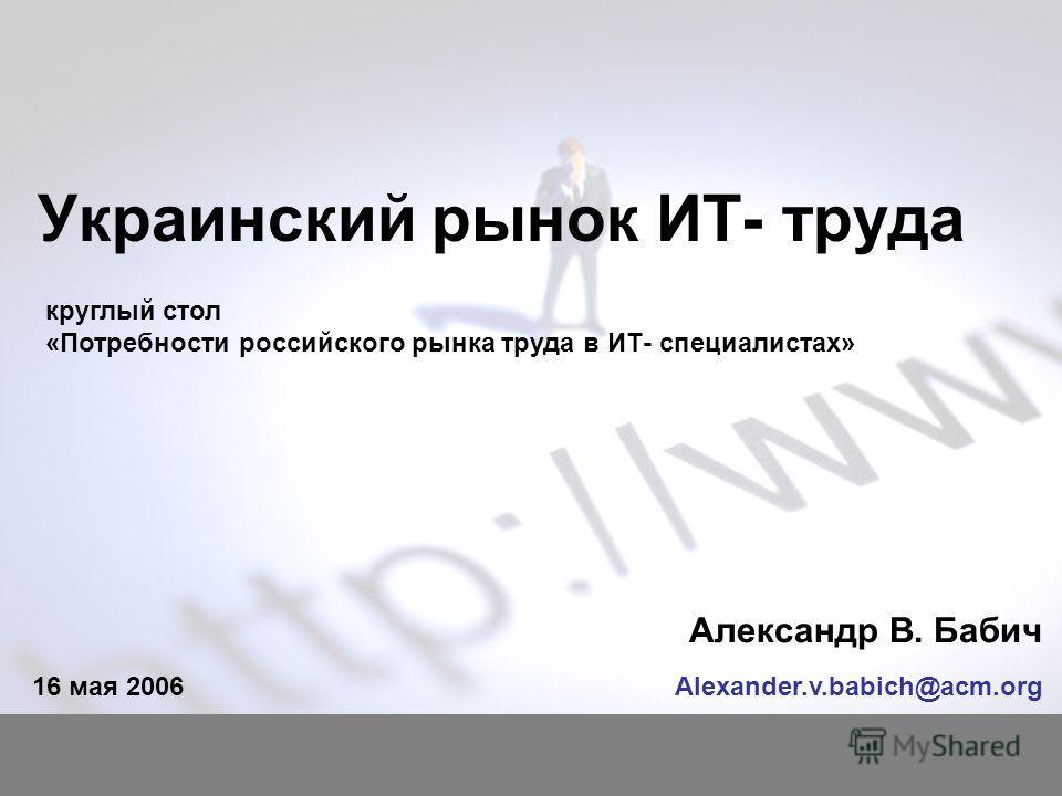 Украинский рынок ИТ- труда Александр В. Бабич Alexander.v.babich@acm.org16 мая 2006 круглый стол «Потребности российского рынка труда в ИТ- специалистах»