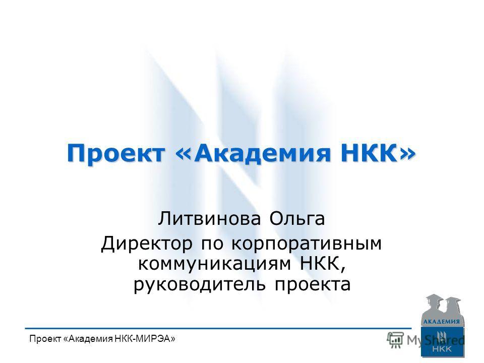 Проект «Академия НКК-МИРЭА» Проект «Академия НКК» Литвинова Ольга Директор по корпоративным коммуникациям НКК, руководитель проекта