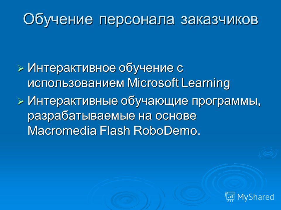 Обучение персонала заказчиков Интерактивное обучение с использованием Microsoft Learning Интерактивное обучение с использованием Microsoft Learning Интерактивные обучающие программы, разрабатываемые на основе Macromedia Flash RoboDemo. Интерактивные