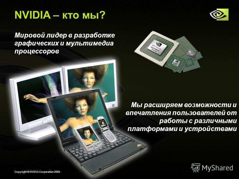 Copyright © NVIDIA Corporation 2004 NVIDIA – кто мы? Мировой лидер в разработке графических и мультимедиа процессоров Мы расширяем возможности и впечатления пользователей от работы с различными платформами и устройствами