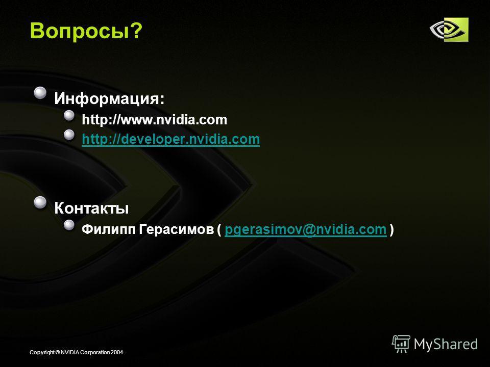 Copyright © NVIDIA Corporation 2004 Вопросы? Информация: http://www.nvidia.com http://developer.nvidia.com Контакты Филипп Герасимов ( pgerasimov@nvidia.com )pgerasimov@nvidia.com
