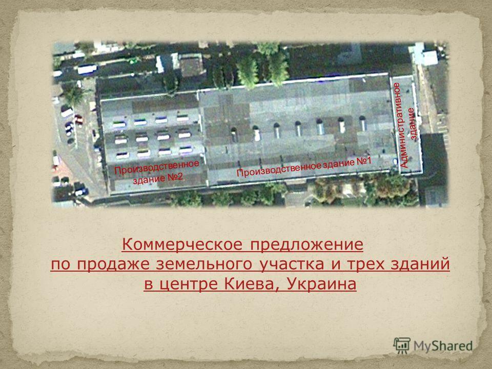 Коммерческое предложение по продаже земельного участка и трех зданий в центре Киева, Украина Административное здание Производственное здание 1 Производственное здание 2