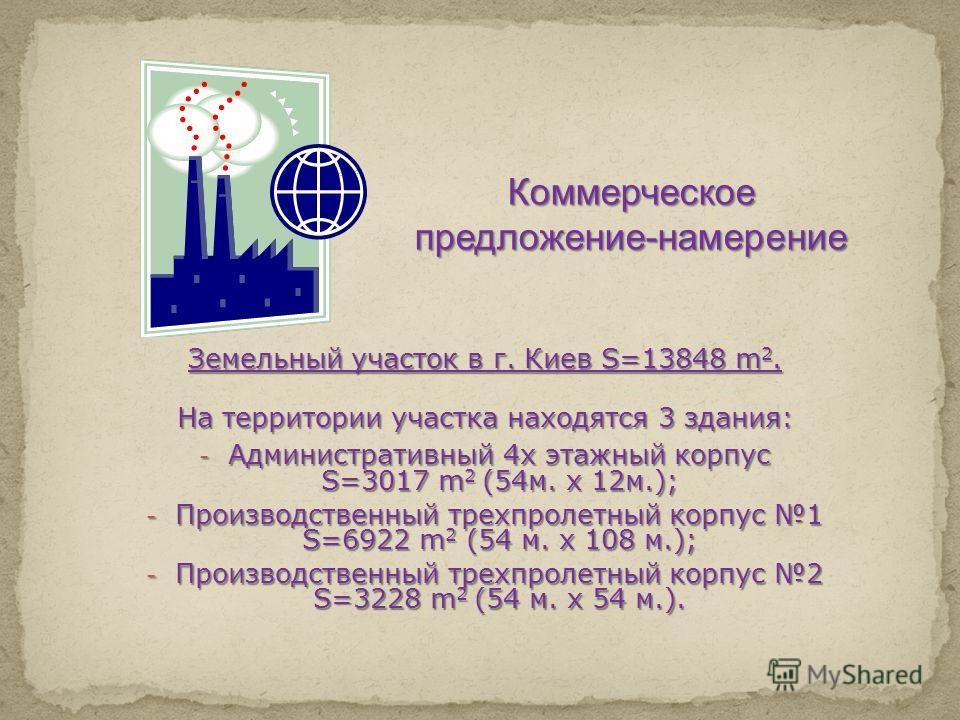 Земельный участок в г. Киев S=13848 m 2. На территории участка находятся 3 здания: - Административный 4х этажный корпус S=3017 m 2 (54м. х 12м.); - Производственный трехпролетный корпус 1 S=6922 m 2 (54 м. х 108 м.); - Производственный трехпролетный