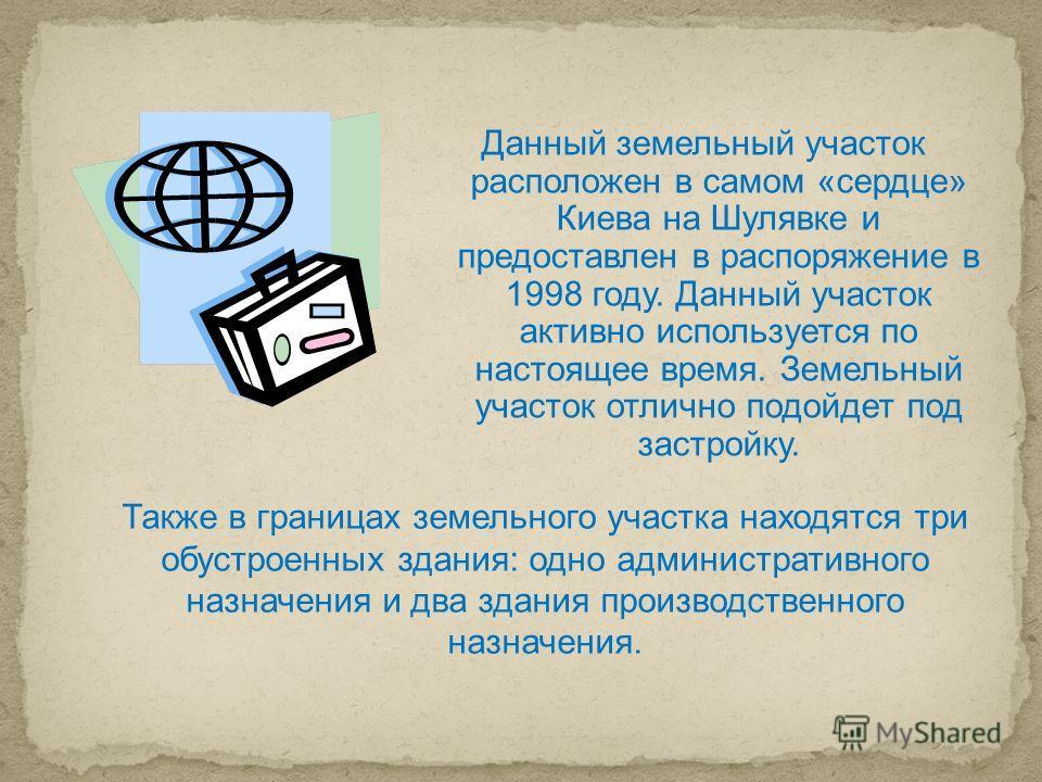 Данный земельный участок расположен в самом «сердце» Киева на Шулявке и предоставлен в распоряжение в 1998 году. Данный участок активно используется по настоящее время. Земельный участок отлично подойдет под застройку. Также в границах земельного уча