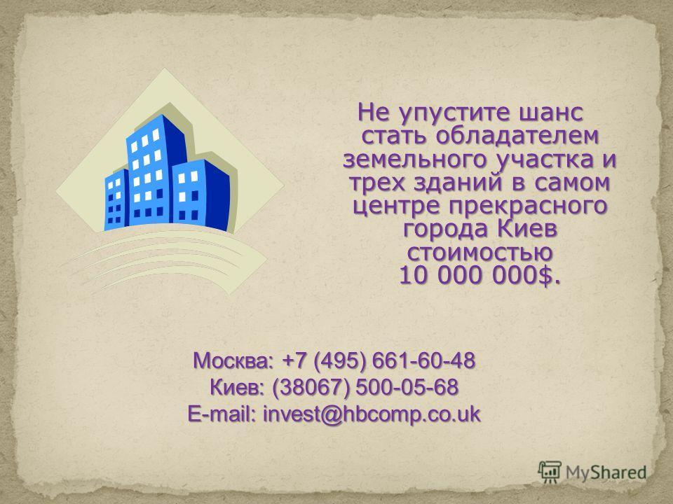 Не упустите шанс стать обладателем земельного участка и трех зданий в самом центре прекрасного города Киев стоимостью 10 000 000$. Москва: +7 (495) 661-60-48 Киев: (38067) 500-05-68 E-mail: invest@hbcomp.co.uk