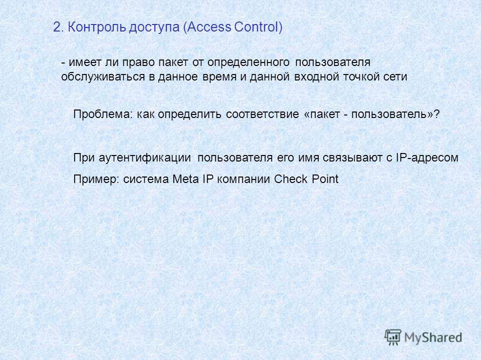 2. Контроль доступа (Access Control) - имеет ли право пакет от определенного пользователя обслуживаться в данное время и данной входной точкой сети Проблема: как определить соответствие «пакет - пользователь»? При аутентификации пользователя его имя