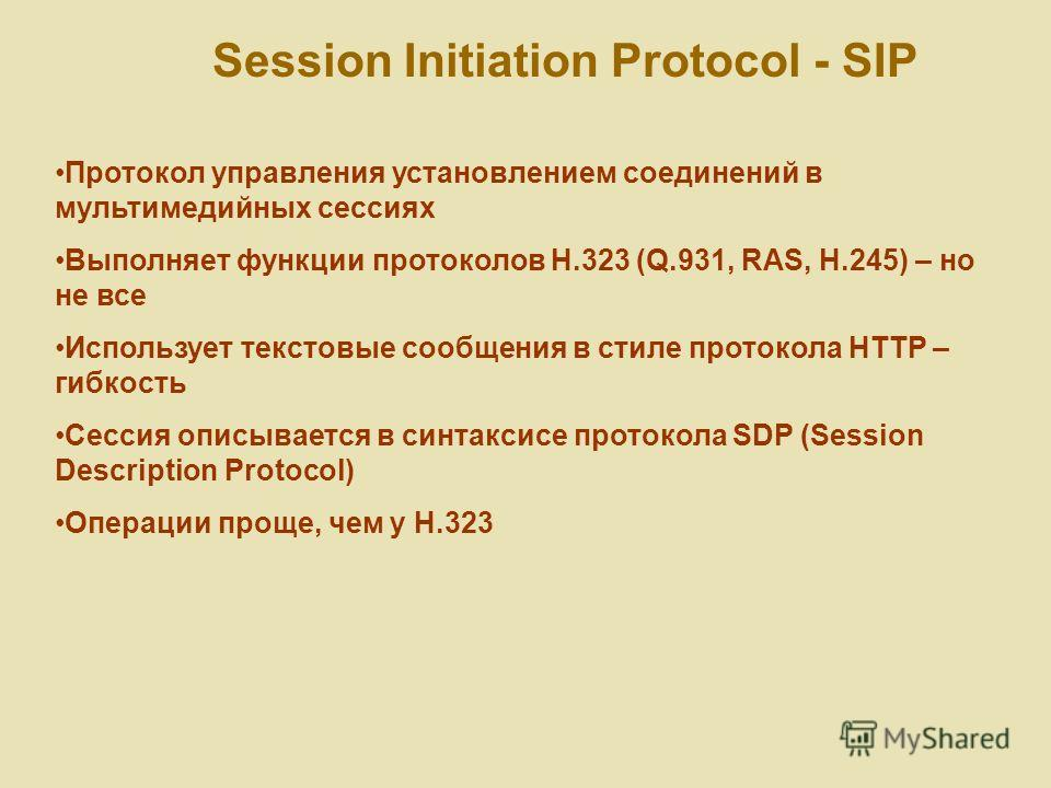 Session Initiation Protocol - SIP Протокол управления установлением соединений в мультимедийных сессиях Выполняет функции протоколов H.323 (Q.931, RAS, H.245) – но не все Использует текстовые сообщения в стиле протокола HTTP – гибкость Сессия описыва