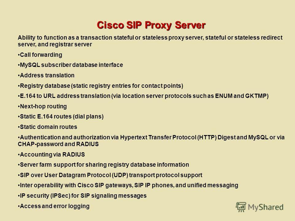 Cisco SIP Proxy Server Ability to function as a transaction stateful or stateless proxy server, stateful or stateless redirect server, and registrar server Call forwarding MySQL subscriber database interface Address translation Registry database (sta