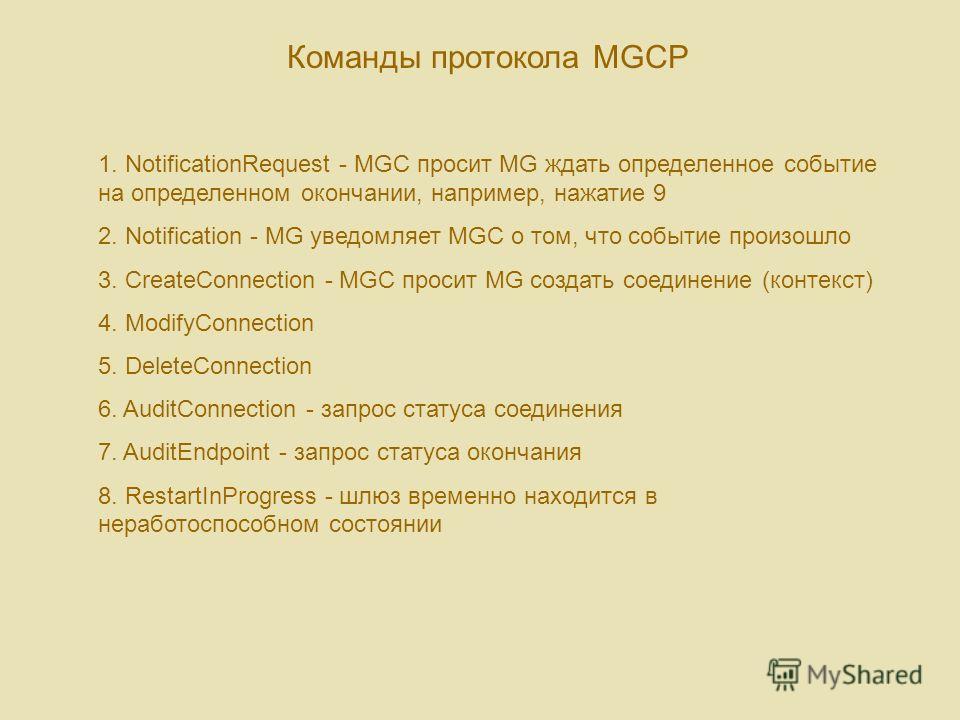 Команды протокола MGCP 1. NotificationRequest - MGC просит MG ждать определенное событие на определенном окончании, например, нажатие 9 2. Notification - MG уведомляет MGC о том, что событие произошло 3. CreateConnection - MGC просит MG создать соеди