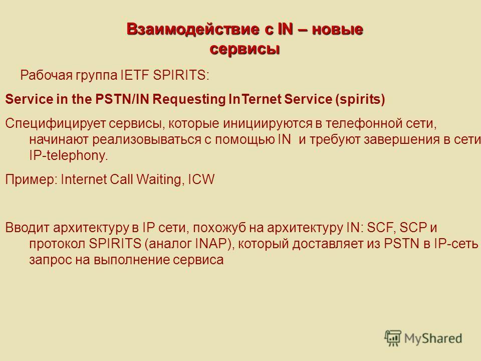 Взаимодействие с IN – новые сервисы Рабочая группа IETF SPIRITS: Service in the PSTN/IN Requesting InTernet Service (spirits) Специфицирует сервисы, которые инициируются в телефонной сети, начинают реализовываться с помощью IN и требуют завершения в