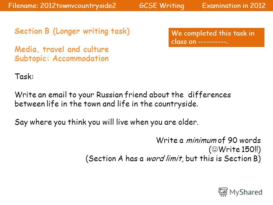 Section B (Longer writing task) Media, travel and culture Subtopic: Accommodation Task: Write an email to your Russian friend about the differences between life in the town and life in the countryside. Say where you think you will live when you are o