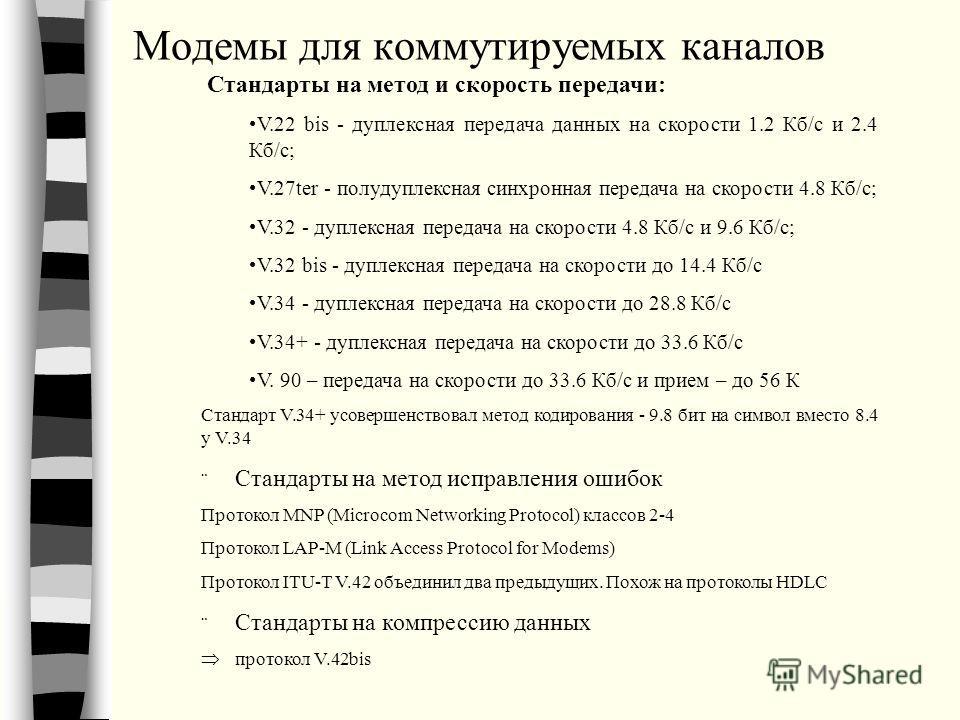 Модемы для коммутируемых каналов Стандарты на метод и скорость передачи: V.22 bis - дуплексная передача данных на скорости 1.2 Кб/с и 2.4 Кб/с; V.27ter - полудуплексная синхронная передача на скорости 4.8 Кб/с; V.32 - дуплексная передача на скорости