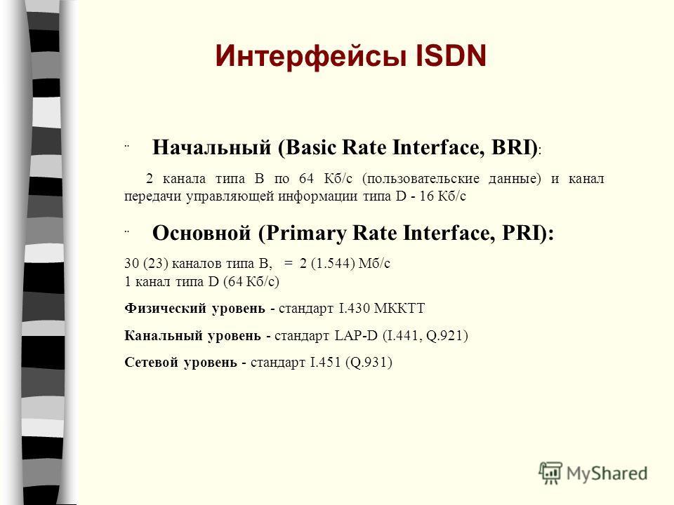 Начальный (Basic Rate Interface, BRI) : 2 канала типа В по 64 Кб/с (пользовательские данные) и канал передачи управляющей информации типа D - 16 Кб/с Основной (Primary Rate Interface, PRI): 30 (23) каналов типа В, = 2 (1.544) Мб/с 1 канал типа D (64