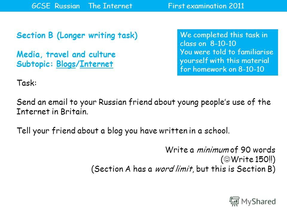 Section B (Longer writing task) Media, travel and culture Subtopic: Blogs/Internet Task: Send an email to your Russian friend about young peoples use of the Internet in Britain. Tell your friend about a blog you have written in a school. Write a mini