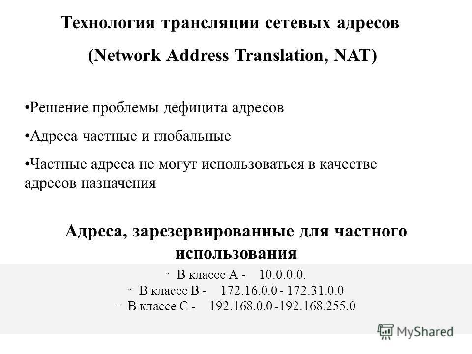 В классе А - 10.0.0.0. В классе В - 172.16.0.0 - 172.31.0.0 В классе С - 192.168.0.0 -192.168.255.0 Технология трансляции сетевых адресов (Network Address Translation, NAT) Решение проблемы дефицита адресов Адреса частные и глобальные Частные адреса