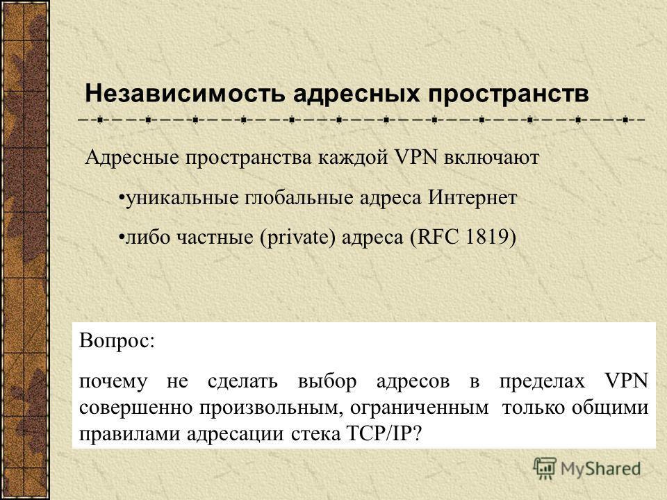Независимость адресных пространств Адресные пространства каждой VPN включают уникальные глобальные адреса Интернет либо частные (private) адреса (RFC 1819) Вопрос: почему не сделать выбор адресов в пределах VPN совершенно произвольным, ограниченным т