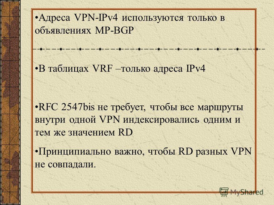Адреса VPN-IPv4 используются только в объявлениях MP-BGP В таблицах VRF –только адреса IPv4 RFC 2547bis не требует, чтобы все маршруты внутри одной VPN индексировались одним и тем же значением RD Принципиально важно, чтобы RD разных VPN не совпадали.