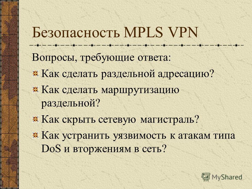 Безопасность MPLS VPN Вопросы, требующие ответа: Как сделать раздельной адресацию? Как сделать маршрутизацию раздельной? Как скрыть сетевую магистраль? Как устранить уязвимость к атакам типа DoS и вторжениям в сеть?