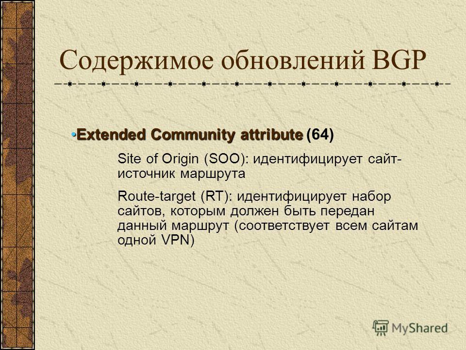 Содержимое обновлений BGP Extended Community attributeExtended Community attribute (64) Site of Origin (SOO): идентифицирует сайт- источник маршрута Route-target (RT): идентифицирует набор сайтов, которым должен быть передан данный маршрут (соответст