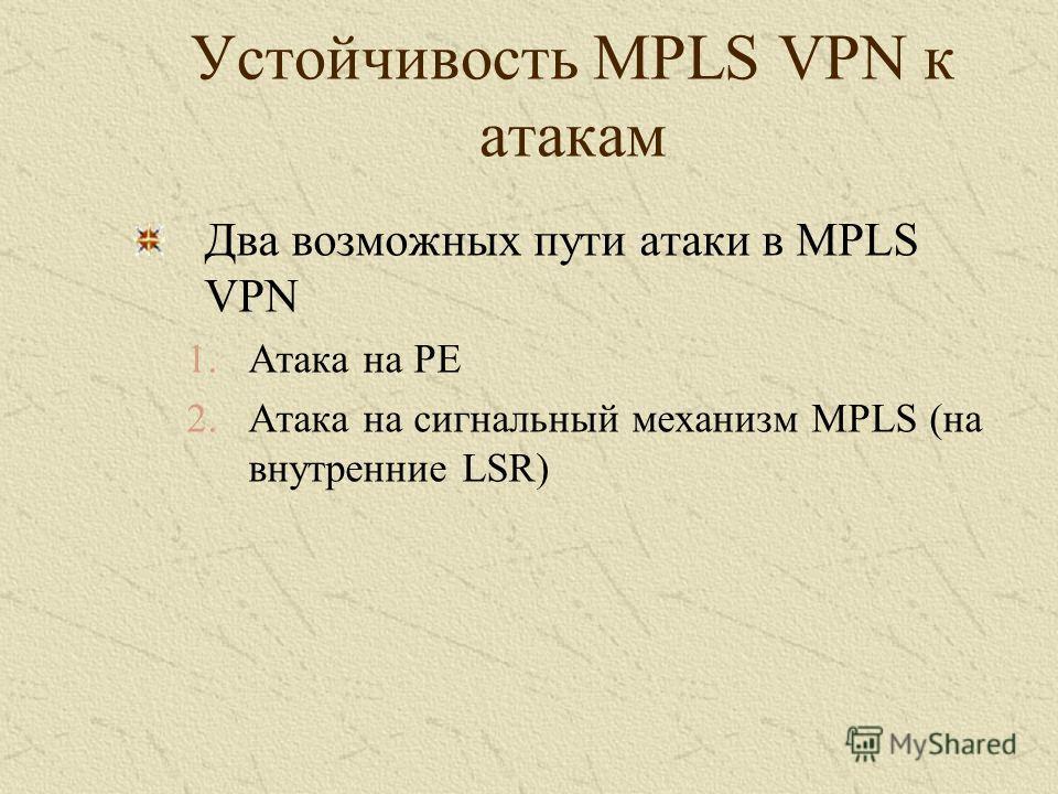 Устойчивость MPLS VPN к атакам Два возможных пути атаки в MPLS VPN 1.Атака на PE 2.Атака на сигнальный механизм MPLS (на внутренние LSR)