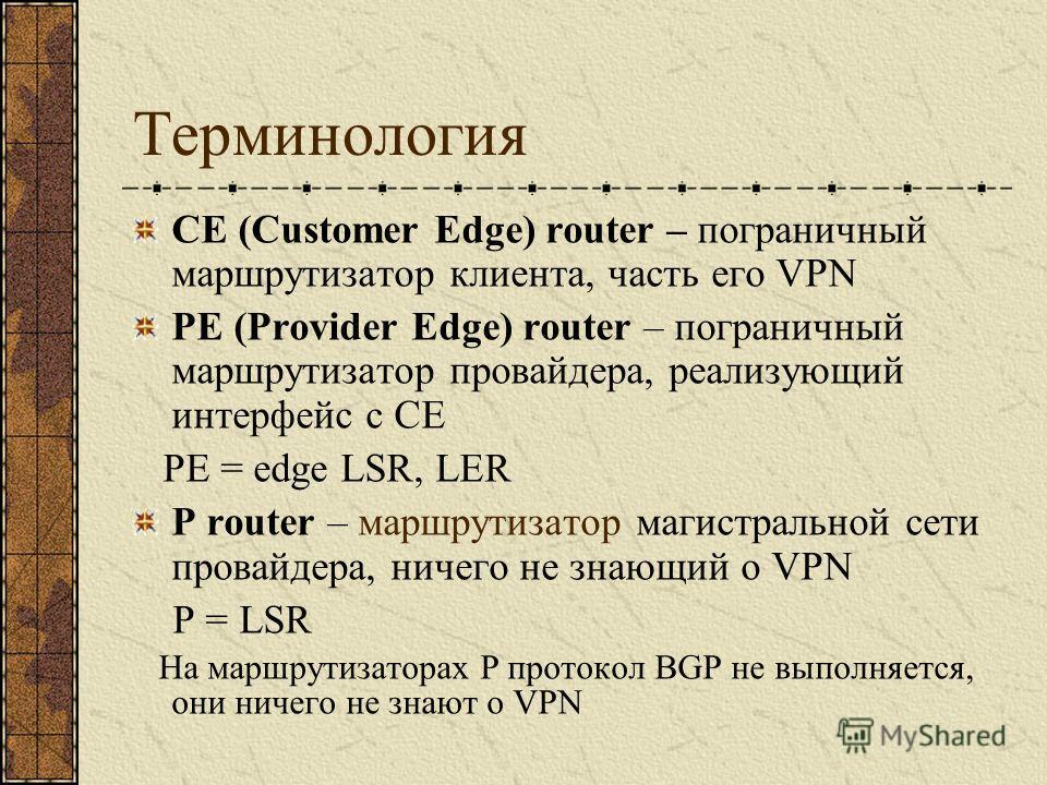 Терминология CE (Customer Edge) router – пограничный маршрутизатор клиента, часть его VPN PE (Provider Edge) router – пограничный маршрутизатор провайдера, реализующий интерфейс с CE PE = edge LSR, LER P router – маршрутизатор магистральной сети пров