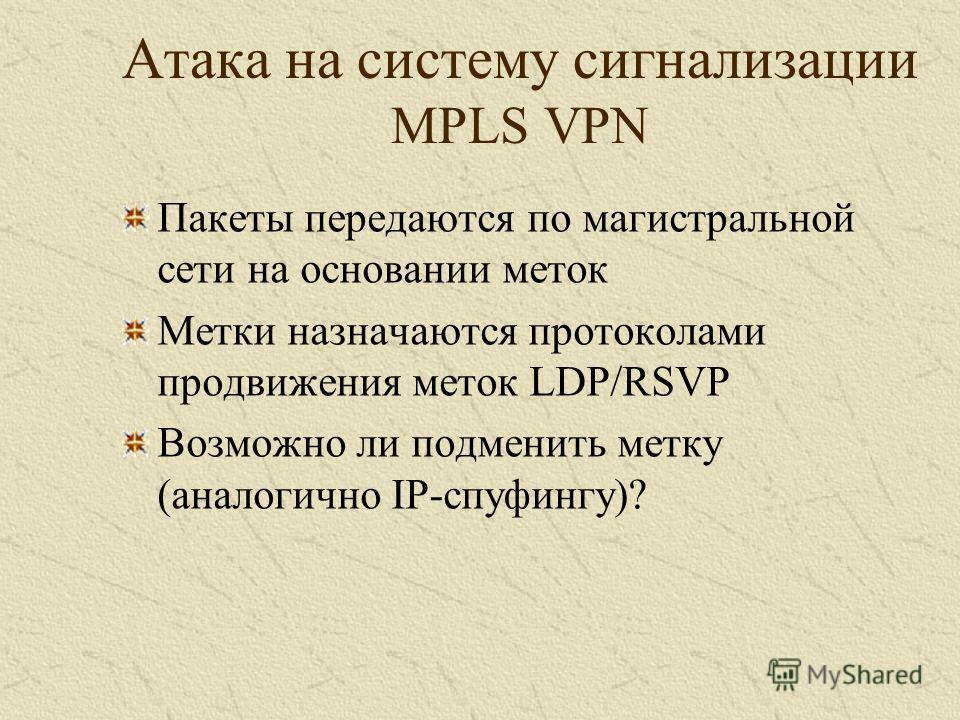 Атака на систему сигнализации MPLS VPN Пакеты передаются по магистральной сети на основании меток Метки назначаются протоколами продвижения меток LDP/RSVP Возможно ли подменить метку (аналогично IP-спуфингу)?