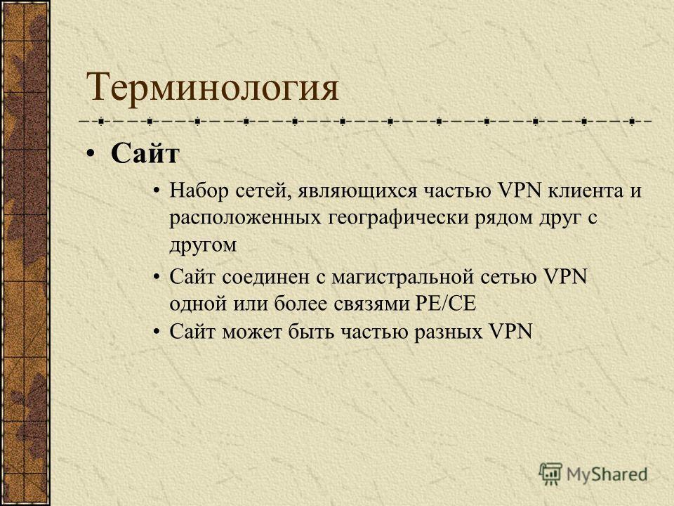 Терминология Сайт Набор сетей, являющихся частью VPN клиента и расположенных географически рядом друг с другом Сайт соединен с магистральной сетью VPN одной или более связями PE/CE Сайт может быть частью разных VPN