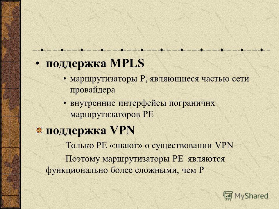 поддержка MPLS маршрутизаторы P, являющиеся частью сети провайдера внутренние интерфейсы пограничнх маршрутизаторов PE поддержка VPN Только PE «знают» о существовании VPN Поэтому маршрутизаторы PE являются функционально более сложными, чем P